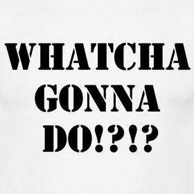 whatcha-gonna-do